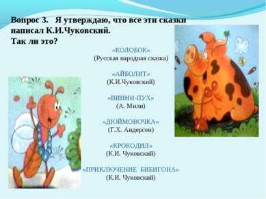 Вопрос 3. Я утверждаю, что все эти сказки написал К.И.Чуковский. Так ли это? ...