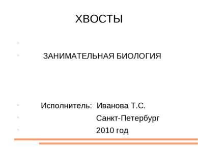 ХВОСТЫ ЗАНИМАТЕЛЬНАЯ БИОЛОГИЯ Исполнитель: Иванова Т.С. Санкт-Петербург 2010 год