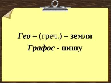 Гео – (греч.) – земля Графос - пишу