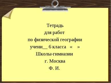 Тетрадь для работ по физической географии учени__ 6 класса « » Школы-гимназии...