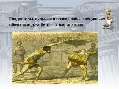 Гладиаторы- сильные и ловкие рабы, специально обученные для битвы в амфитеатрах.