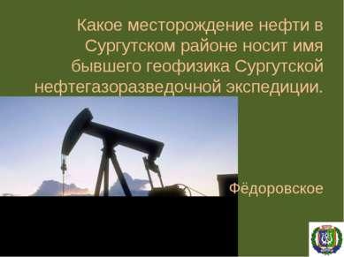 Какое месторождение нефти в Сургутском районе носит имя бывшего геофизика Сур...