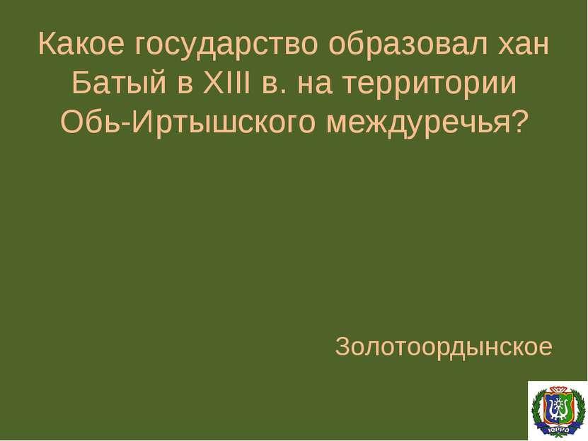 Какое государство образовал хан Батый в XIII в. на территории Обь-Иртышского ...