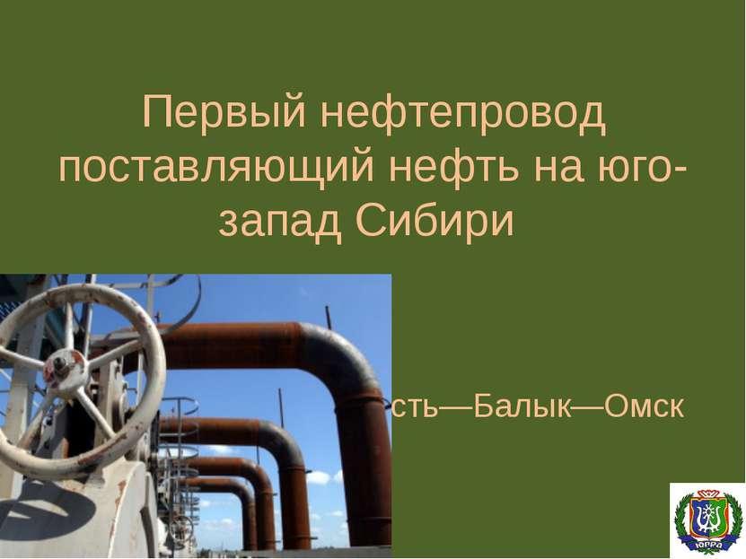 Первый нефтепровод поставляющий нефть на юго-запад Сибири Усть—Балык—Омск