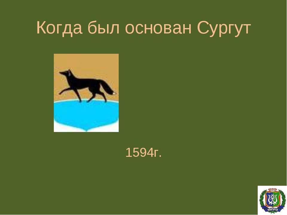 Когда был основан Сургут 1594г.
