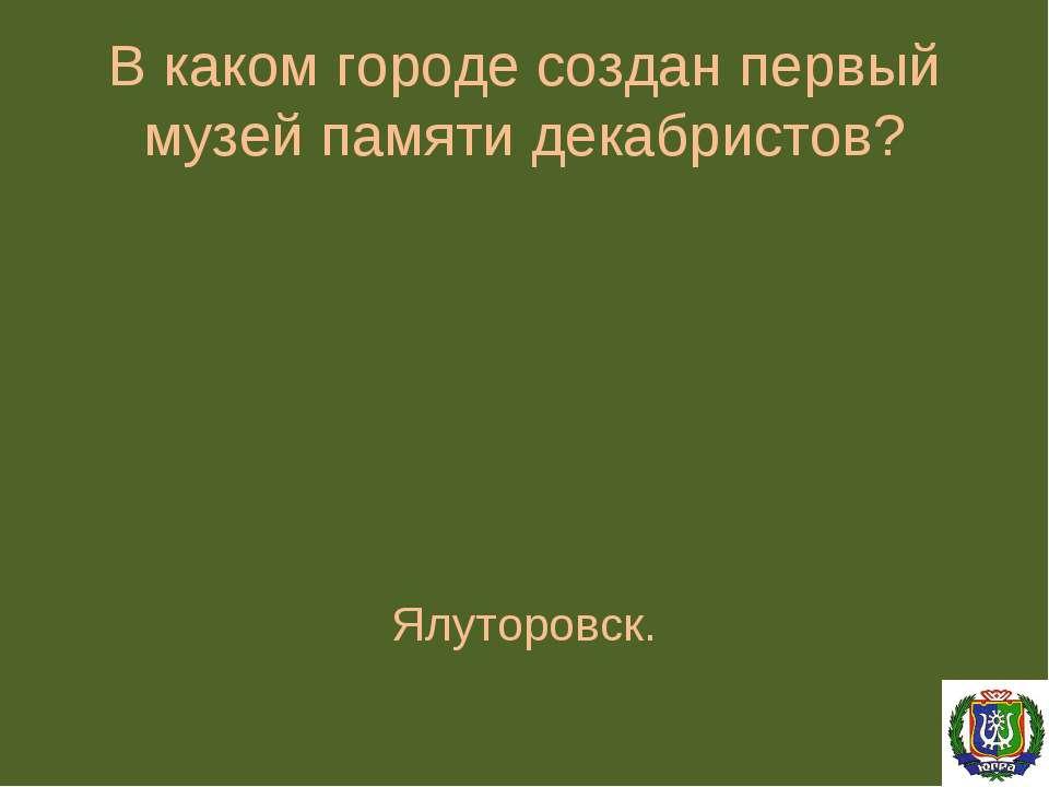 В каком городе создан первый музей памяти декабристов? Ялуторовск.