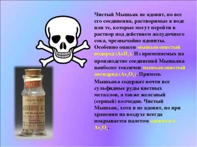 Чистый Мышьяк не ядовит, но все его соединения, растворимые в воде или те, ко...