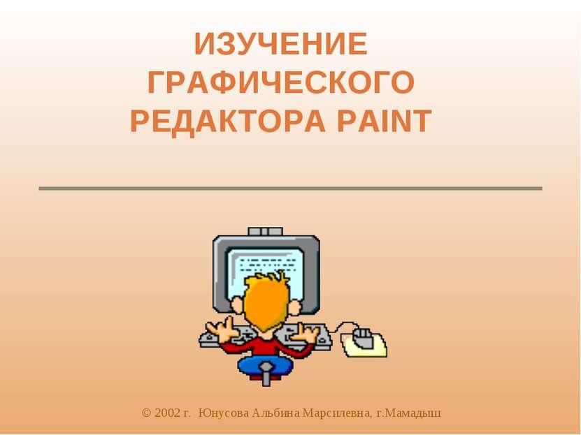 ИЗУЧЕНИЕ ГРАФИЧЕСКОГО РЕДАКТОРА PAINT © 2002 г. Юнусова Альбина Марсилевна, г...