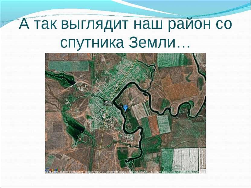 А так выглядит наш район со спутника Земли…