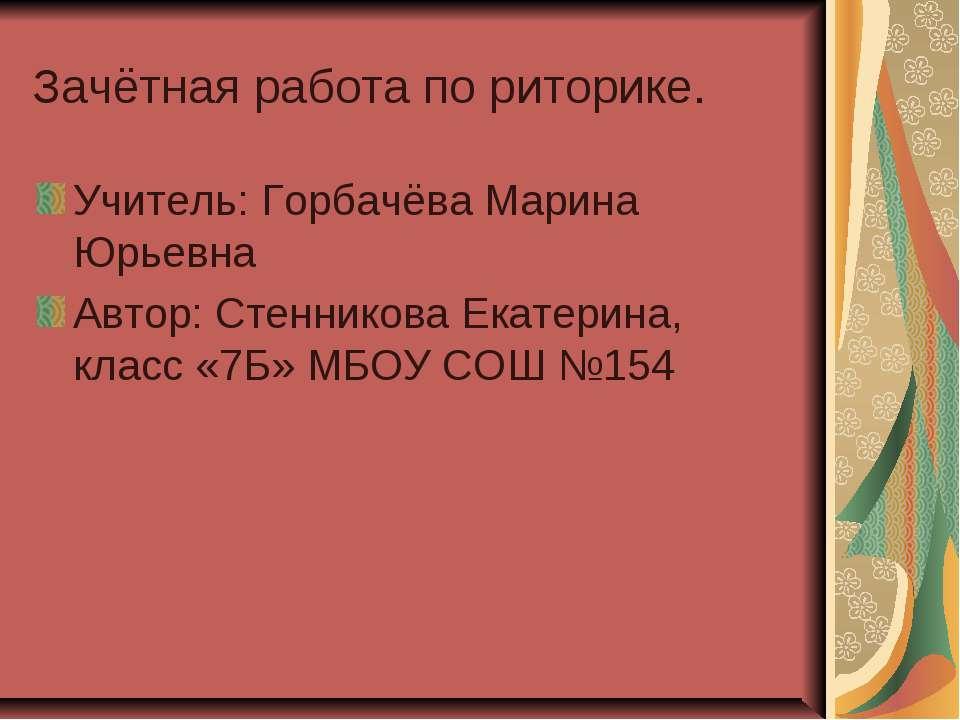 Зачётная работа по риторике. Учитель: Горбачёва Марина Юрьевна Автор: Стенник...