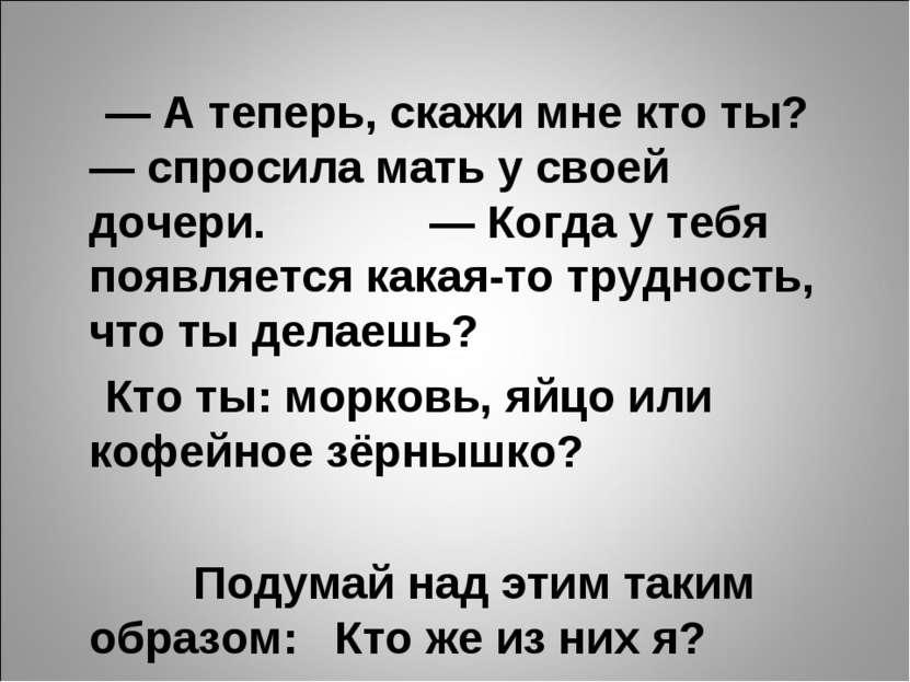 — А теперь, скажи мне кто ты? — спросила мать у своей дочери. — Когда у тебя ...
