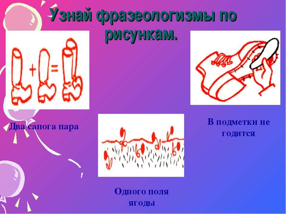Узнай фразеологизмы по рисункам. Два сапога пара В подметки не годится Одного...