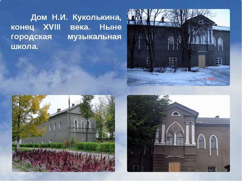 Дом Н.И. Куколькина, конец XVIII века. Ныне городская музыкальная школа.