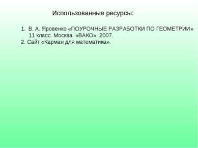 Использованные ресурсы: В. А. Яровенко «ПОУРОЧНЫЕ РАЗРАБОТКИ ПО ГЕОМЕТРИИ» 11...