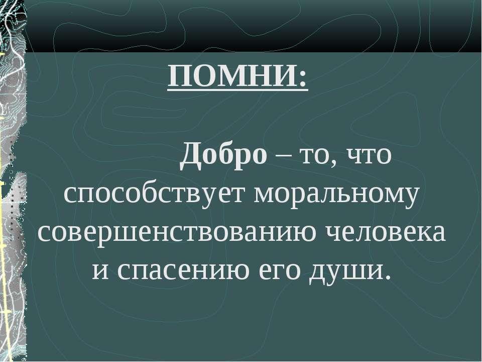 ПОМНИ: Добро – то, что способствует моральному совершенствованию человека и с...