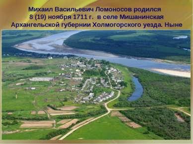 Михаил Васильевич Ломоносов родился 8 (19) ноября 1711 г. в селе Мишанинская ...