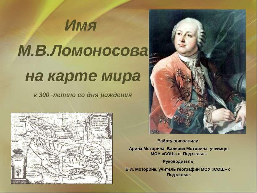 Имя М.В.Ломоносова на карте мира к 300–летию со дня рождения Работу выполнили...