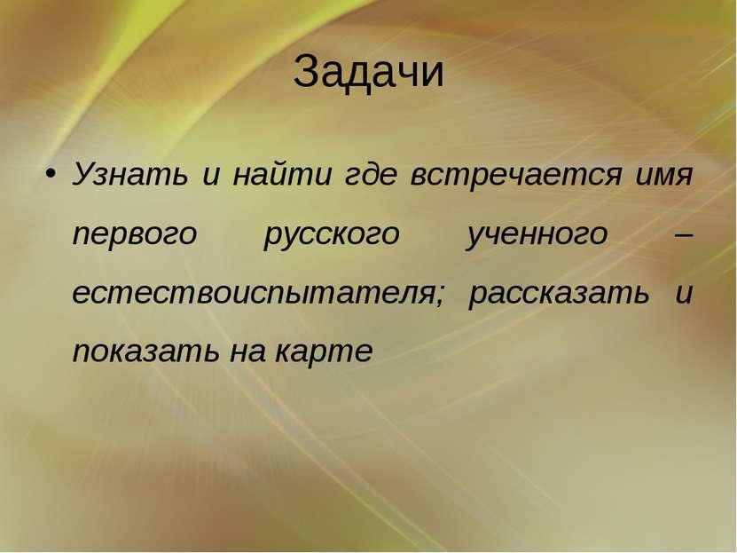 Задачи Узнать и найти где встречается имя первого русского ученного – естеств...