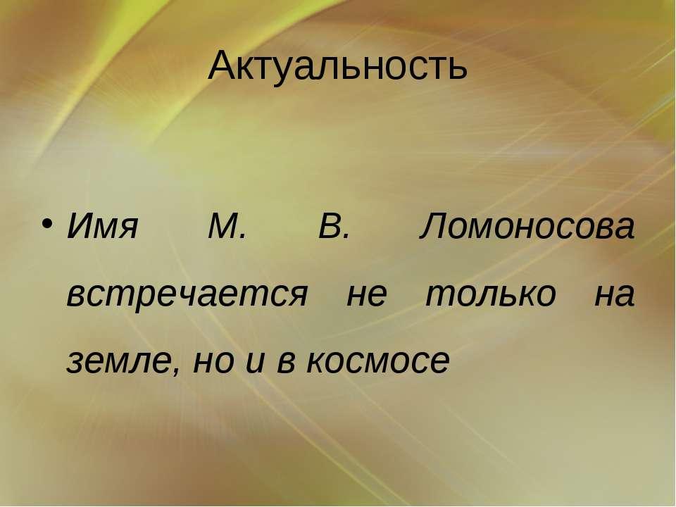Актуальность Имя М. В. Ломоносова встречается не только на земле, но и в космосе