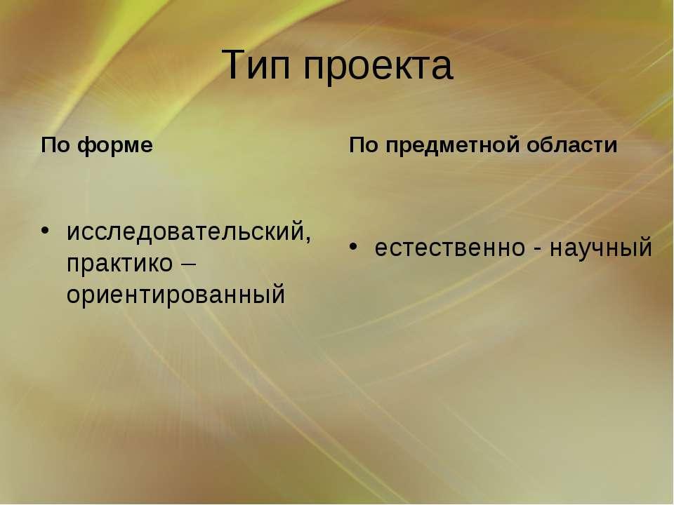 Тип проекта По форме исследовательский, практико – ориентированный По предмет...