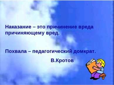 Наказание – это причинение вреда причиняющему вред. Похвала – педагогический ...
