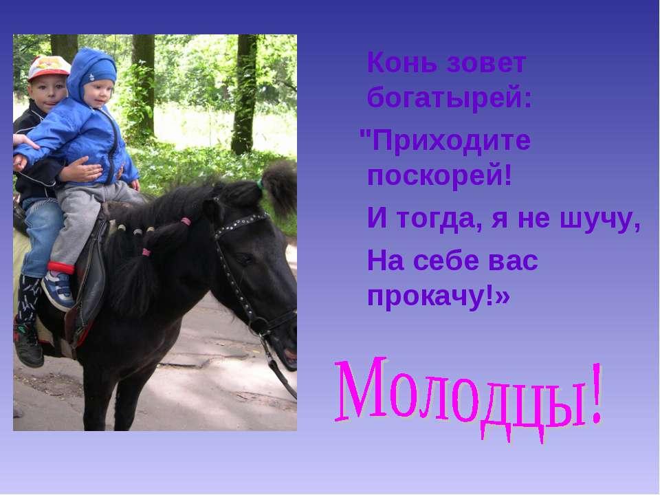 """Конь зовет богатырей: """"Приходите поскорей! И тогда, я не шучу, На себе вас пр..."""
