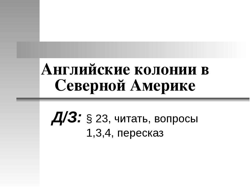 Английские колонии в Северной Америке Д/З: § 23, читать, вопросы 1,3,4, пересказ