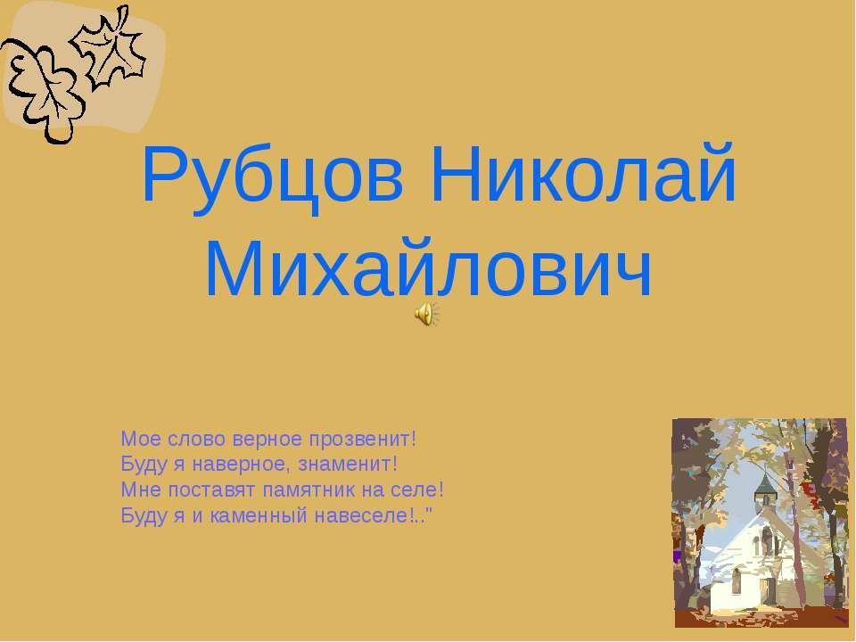 Рубцов Николай Михайлович Мое слово верное прозвенит! Буду я наверное, знамен...