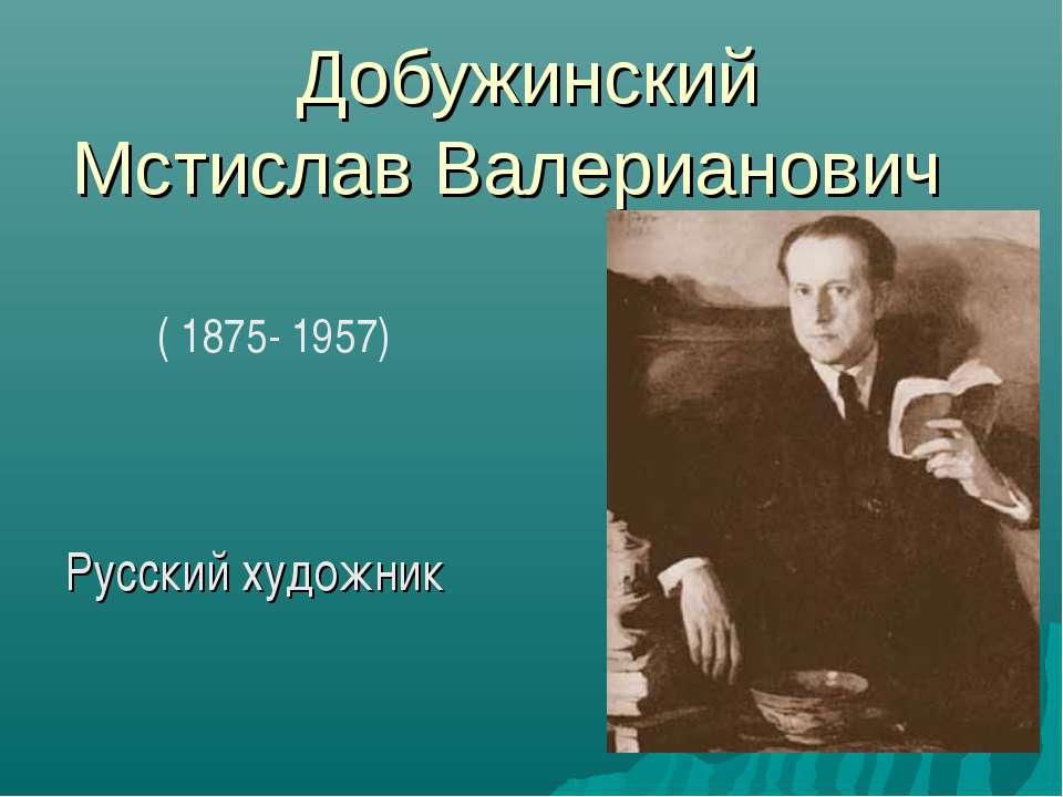 Добужинский Мстислав Валерианович Русский художник ( 1875- 1957)