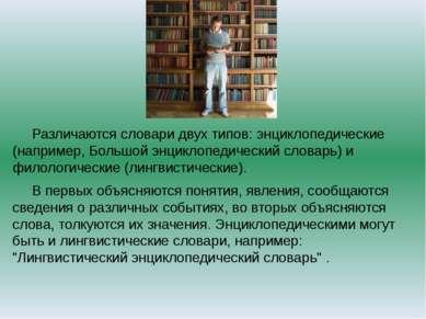 Различаются словари двух типов: энциклопедические (например, Большой энциклоп...