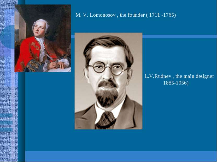 M. V. Lomonosov , the founder ( 1711 -1765) L.V.Rudnev , the main designer 18...