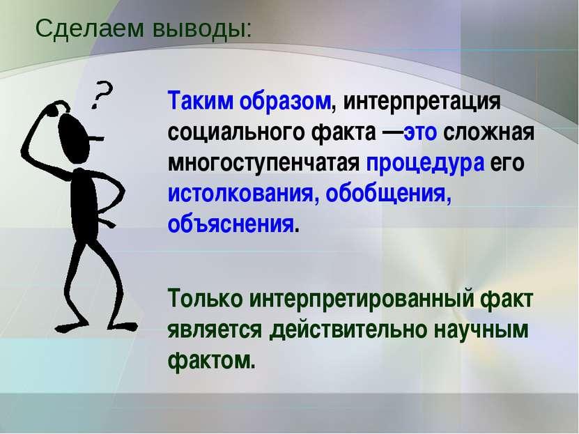 Сделаем выводы: Таким образом, интерпретация социального факта —это сложная м...
