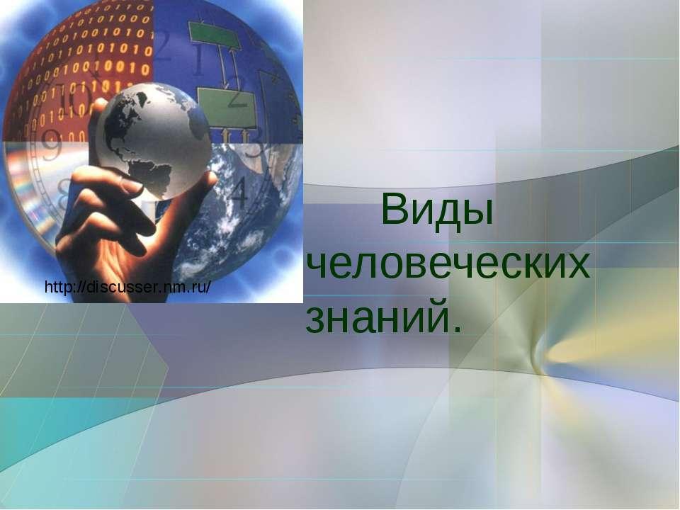 Виды человеческих знаний. http://discusser.nm.ru/