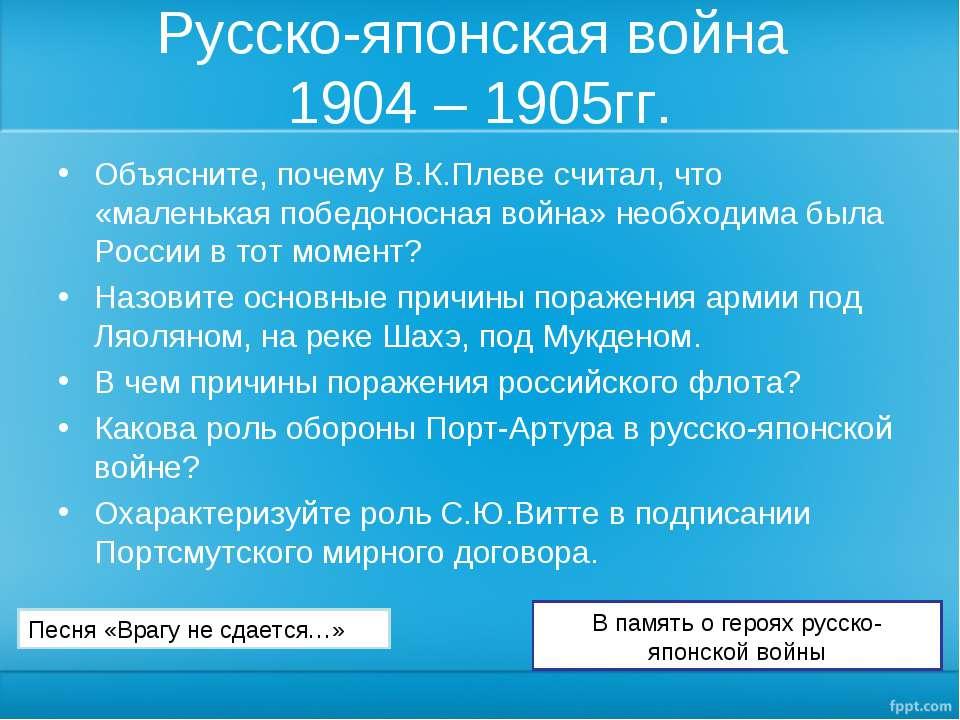 Русско-японская война 1904 – 1905гг. Объясните, почему В.К.Плеве считал, что ...