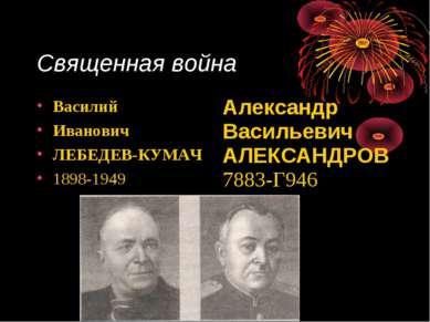 Священная война Василий Иванович ЛЕБЕДЕВ-КУМАЧ 1898-1949 Александр Васильевич...