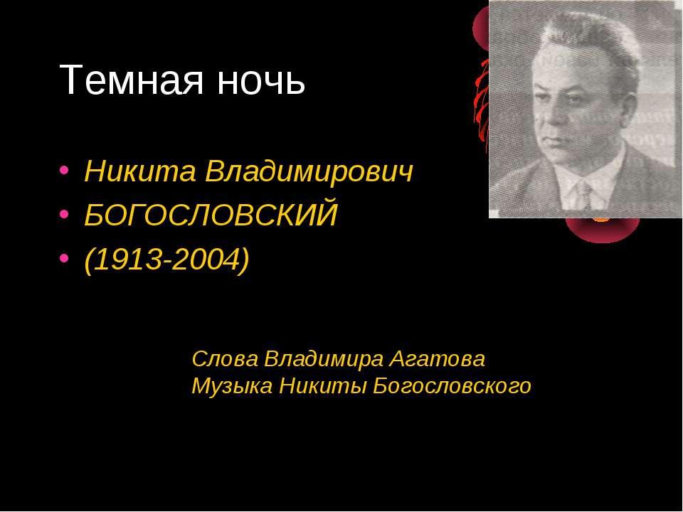 Темная ночь Никита Владимирович БОГОСЛОВСКИЙ (1913-2004) Слова Владимира Агат...