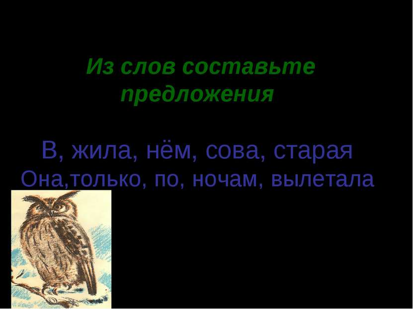 * Из слов составьте предложения. В, жила, нём, сова, старая Она,только, по, н...