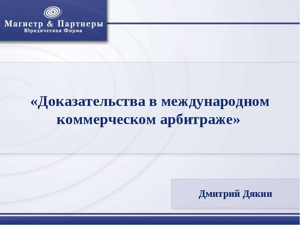 «Доказательства в международном коммерческом арбитраже» Дмитрий Дякин