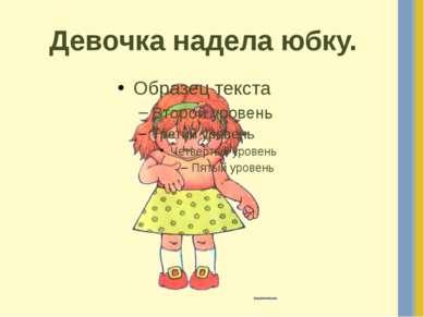 Девочка надела юбку.