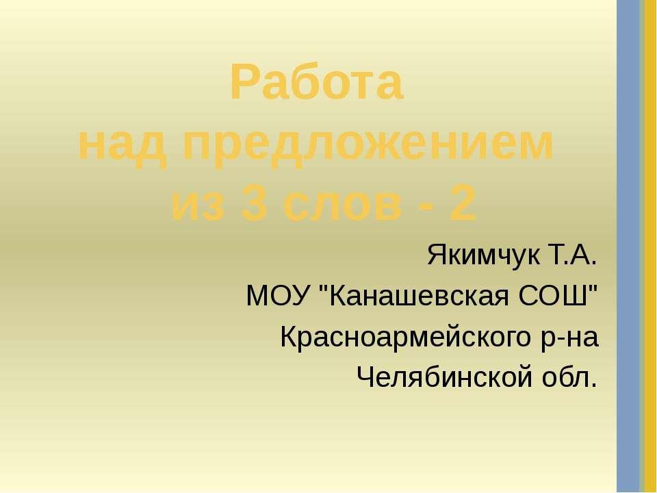 """Работа над предложением из 3 слов - 2 Якимчук Т.А. МОУ """"Канашевская СОШ"""" Крас..."""