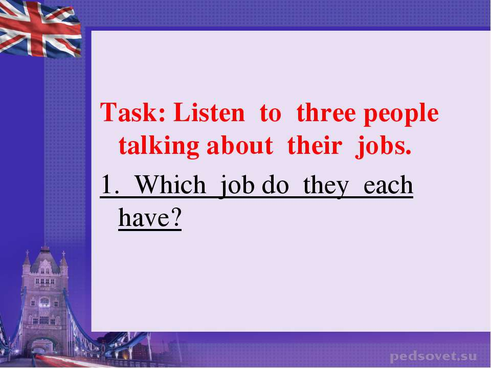 Task: Listen to three people talking about their jobs. 1. Which job do they e...