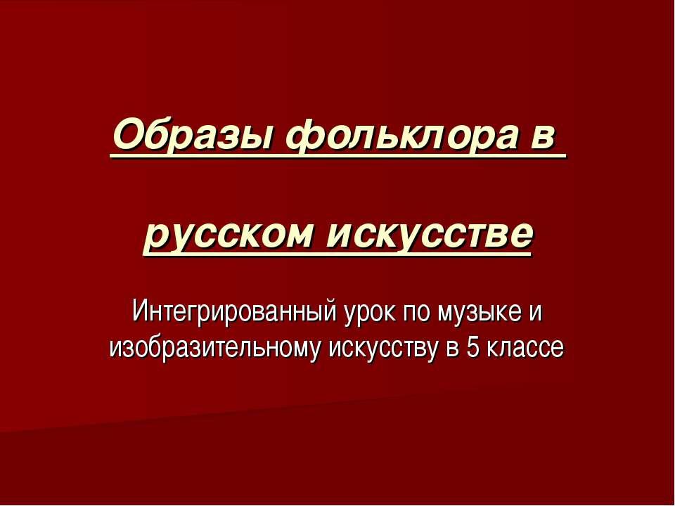 Образы фольклора в русском искусстве Интегрированный урок по музыке и изобраз...