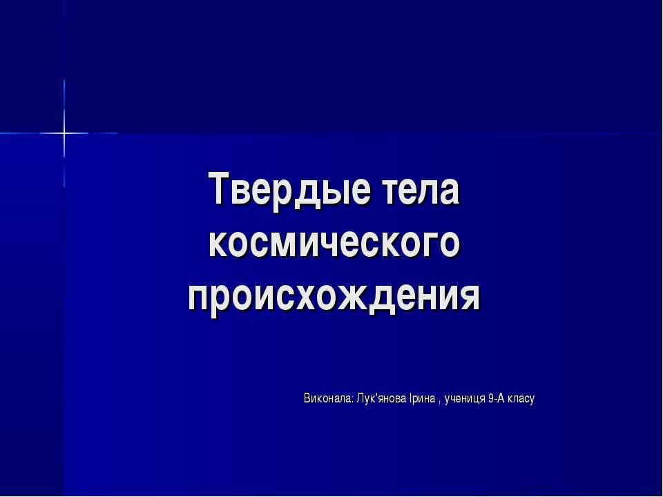 Твердые тела космического происхождения Виконала: Лук'янова Ірина , учениця 9...