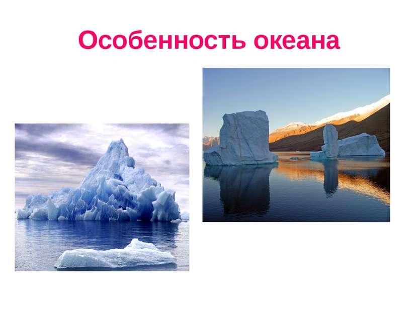 Особенность океана Многочисленные айсберги и плавучий морской лед Воды близ Г...