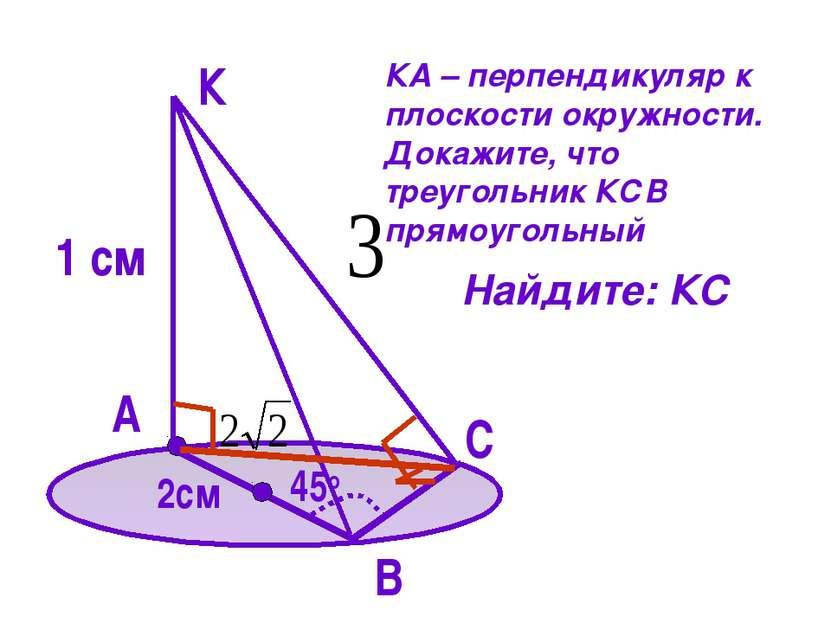 А К 1 см В С 45о 2см КА – перпендикуляр к плоскости окружности. Докажите, что...