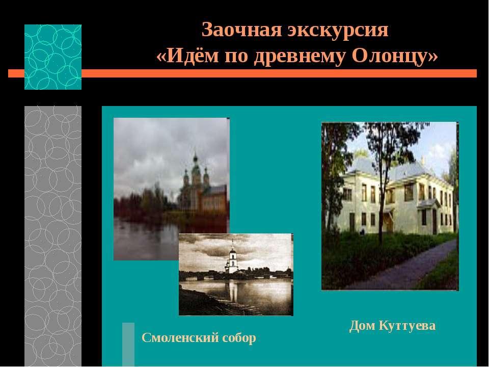Заочная экскурсия «Идём по древнему Олонцу» Смоленский собор Дом Куттуева