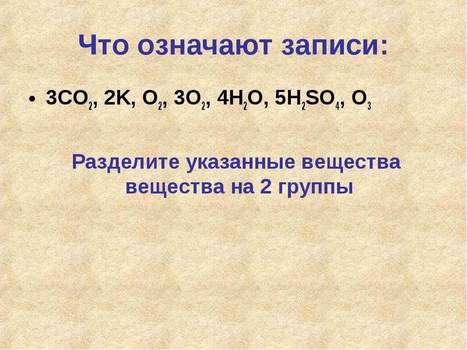 Что означают записи: 3CO2, 2K, O2, 3O2, 4H2O, 5H2SO4, O3 Разделите указанные ...