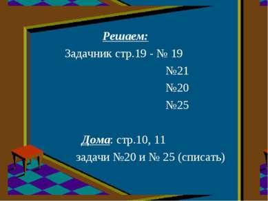 Решаем: Задачник стр.19 - № 19 №21 №20 №25 Дома: стр.10, 11 задачи №20 и № 25...