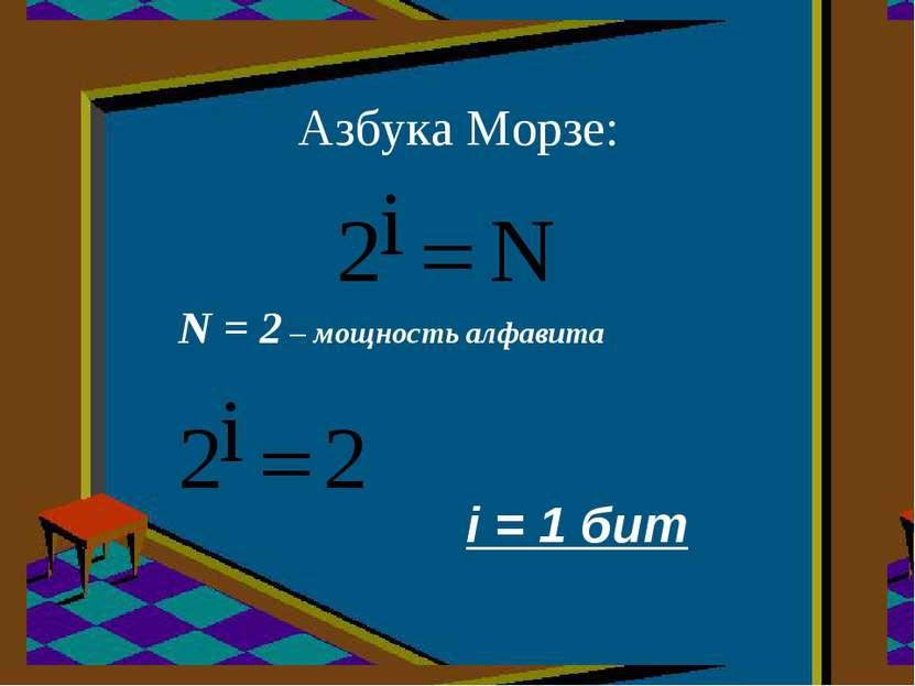 Азбука Морзе: N = 2 – мощность алфавита i = 1 бит
