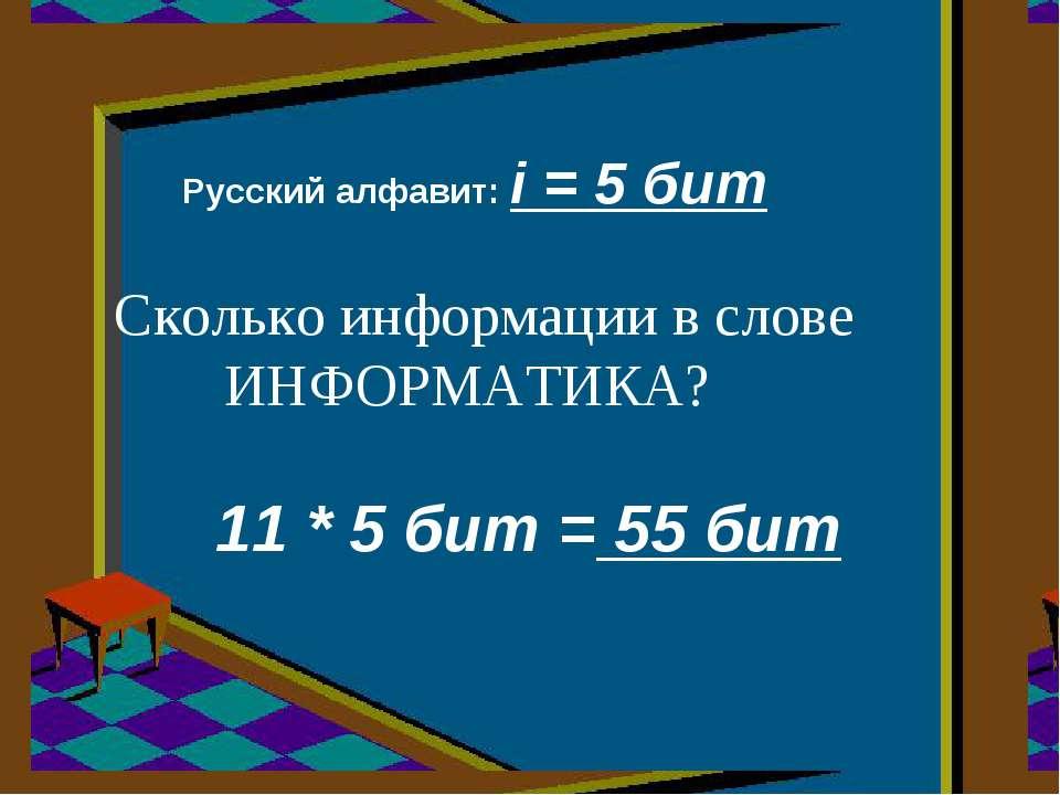 Сколько информации в слове ИНФОРМАТИКА? Русский алфавит: i = 5 бит 11 * 5 бит...